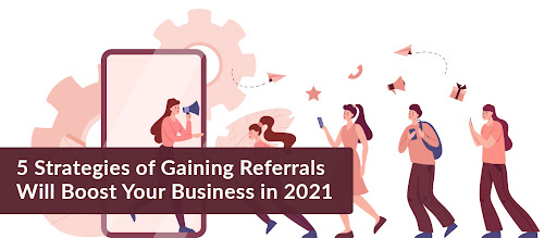 5 Strategies of Gaining Referrals Will Boost Your Business in 2021